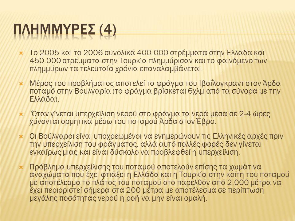  Το 2005 και το 2006 συνολικά 400.000 στρέμματα στην Ελλάδα και 450.000 στρέμματα στην Τουρκία πλημμύρισαν και το φαινόμενο των πλημμύρων τα τελευταί