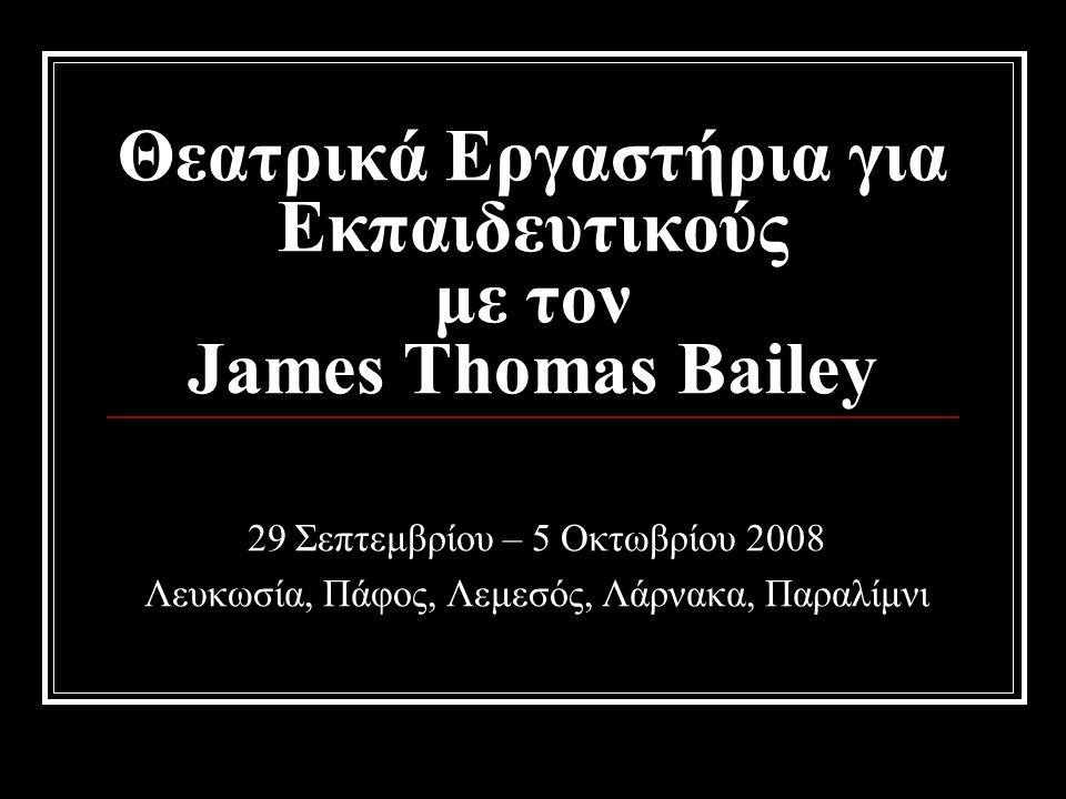 Θεατρικά Εργαστήρια για Εκπαιδευτικούς με τον James Thomas Bailey 29 Σεπτεμβρίου – 5 Οκτωβρίου 2008 Λευκωσία, Πάφος, Λεμεσός, Λάρνακα, Παραλίμνι
