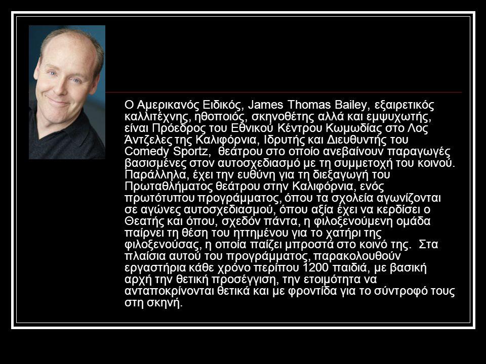 Ο Αμερικανός Ειδικός, James Thomas Bailey, εξαιρετικός καλλιτέχνης, ηθοποιός, σκηνοθέτης αλλά και εμψυχωτής, είναι Πρόεδρος του Εθνικού Κέντρου Κωμωδίας στο Λος Άντζελες της Καλιφόρνια, Ιδρυτής και Διευθυντής του Comedy Sportz, θεάτρου στο οποίο ανεβαίνουν παραγωγές βασισμένες στον αυτοσχεδιασμό με τη συμμετοχή του κοινού.