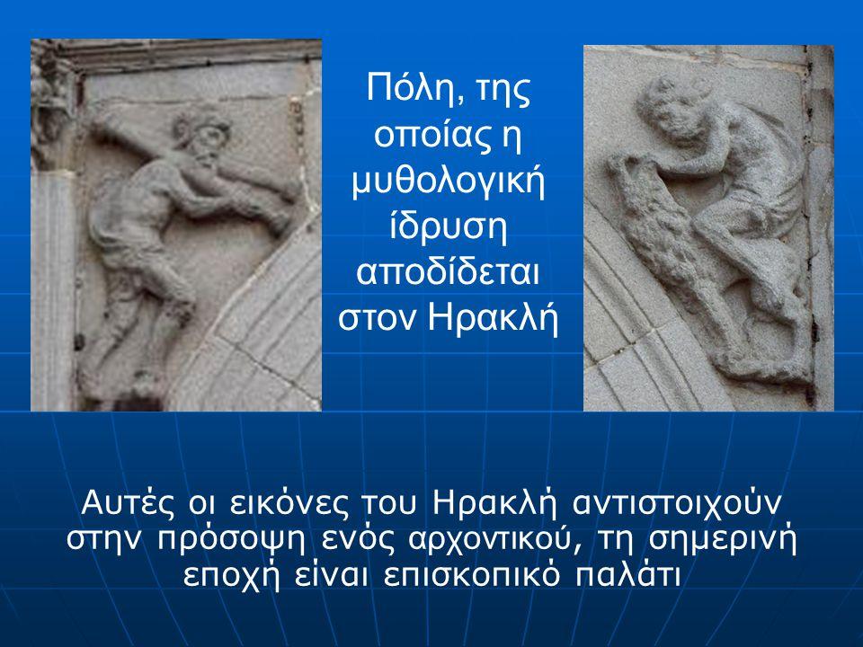 Αυτές οι εικόνες του Ηρακλή αντιστοιχούν στην πρόσοψη ενός αρχοντικού, τη σημερινή εποχή είναι επισκοπικό παλάτι Πόλη, της οποίας η μυθολογική ίδρυση αποδίδεται στον Ηρακλή