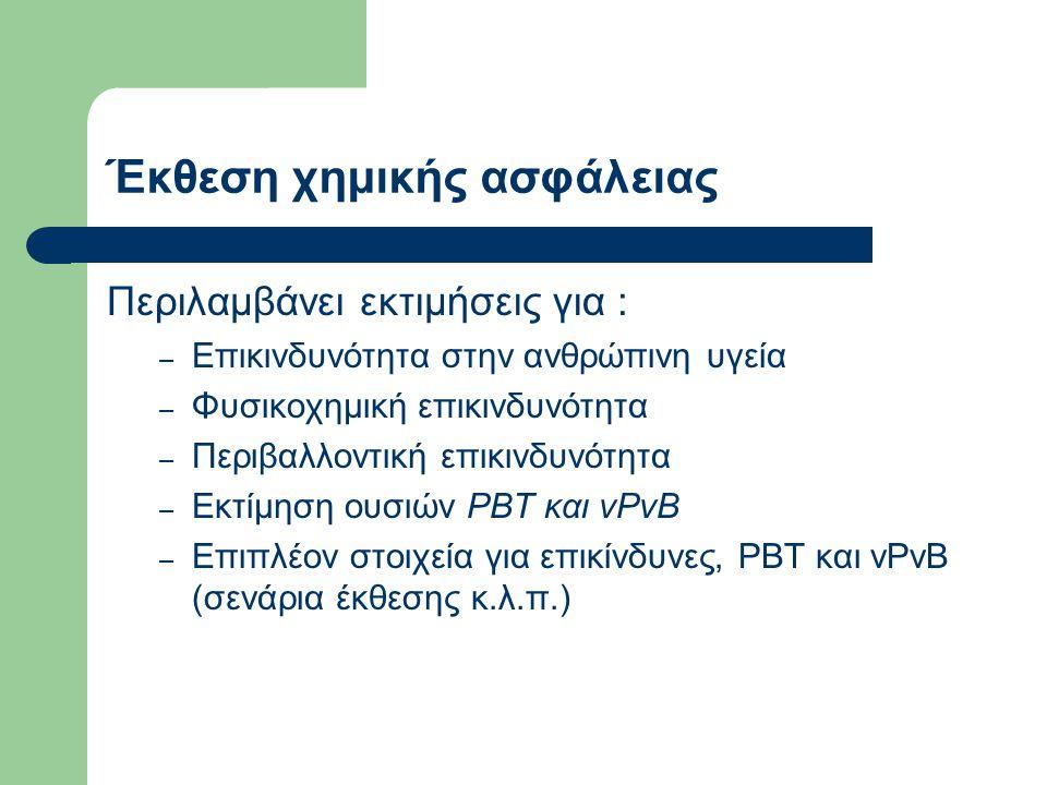 Έκθεση χημικής ασφάλειας Περιλαμβάνει εκτιμήσεις για : – Επικινδυνότητα στην ανθρώπινη υγεία – Φυσικοχημική επικινδυνότητα – Περιβαλλοντική επικινδυνότητα – Εκτίμηση ουσιών PBT και vPvB – Επιπλέον στοιχεία για επικίνδυνες, PBT και vPvB (σενάρια έκθεσης κ.λ.π.)