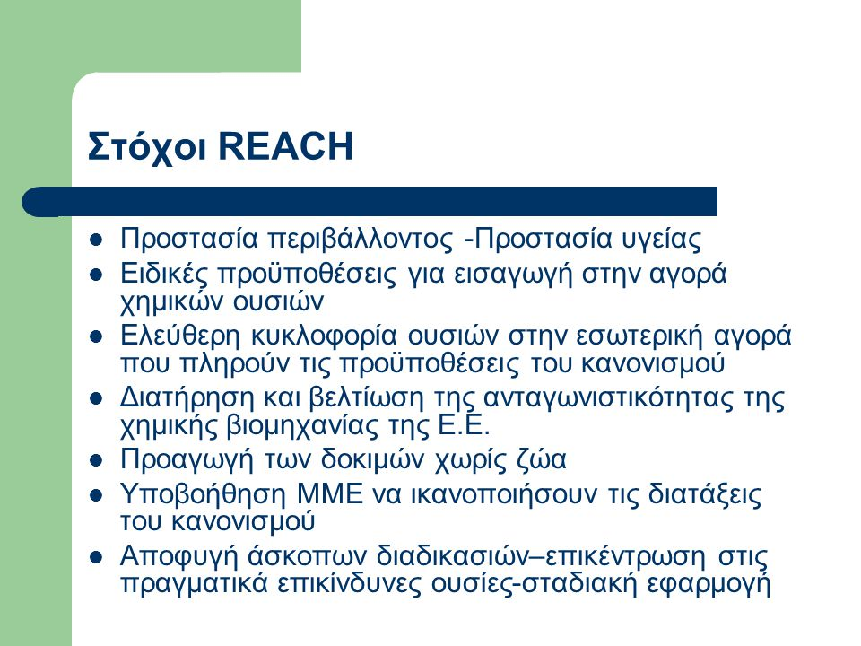 Στόχοι REACH Προστασία περιβάλλοντος -Προστασία υγείας Ειδικές προϋποθέσεις για εισαγωγή στην αγορά χημικών ουσιών Ελεύθερη κυκλοφορία ουσιών στην εσωτερική αγορά που πληρούν τις προϋποθέσεις του κανονισμού Διατήρηση και βελτίωση της ανταγωνιστικότητας της χημικής βιομηχανίας της Ε.Ε.