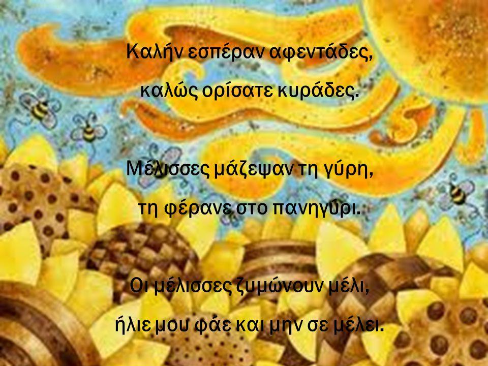 Καλήν εσπέραν αφεντάδες, καλώς ορίσατε κυράδες. Μέλισσες μάζεψαν τη γύρη, τη φέρανε στο πανηγύρι. Οι μέλισσες ζυμώνουν μέλι, ήλιε μου φάε και μην σε μ