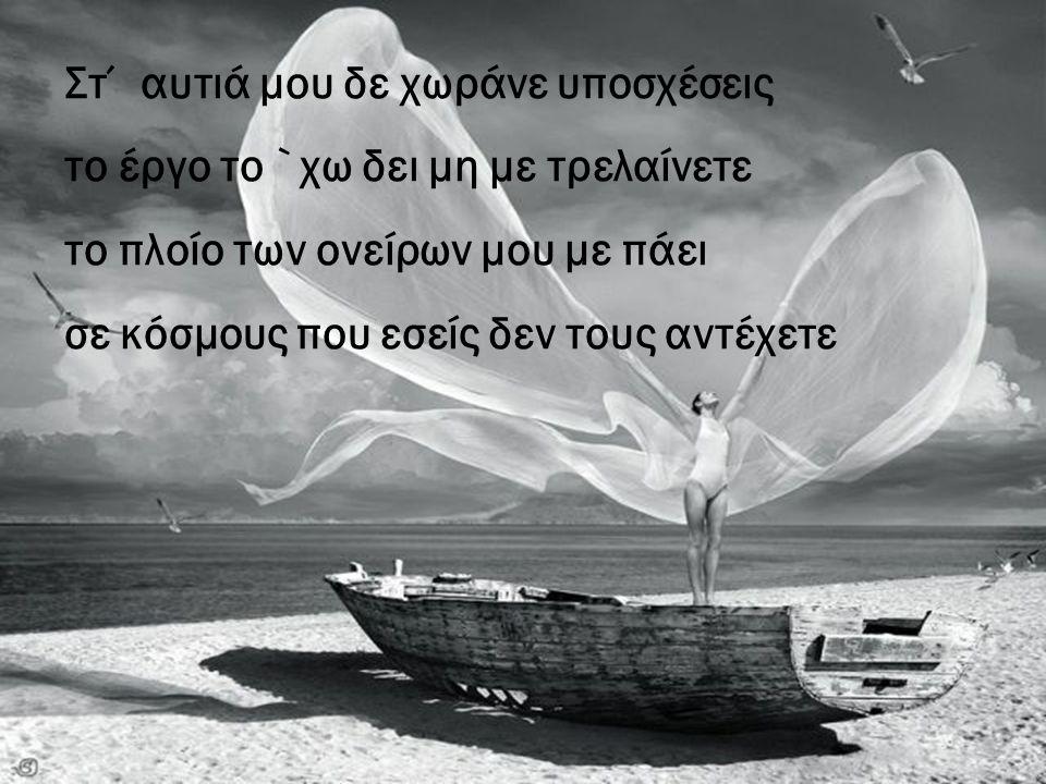 Στ΄ αυτιά μου δε χωράνε υποσχέσεις το έργο το `χω δει μη με τρελαίνετε το πλοίο των ονείρων μου με πάει σε κόσμους που εσείς δεν τους αντέχετε