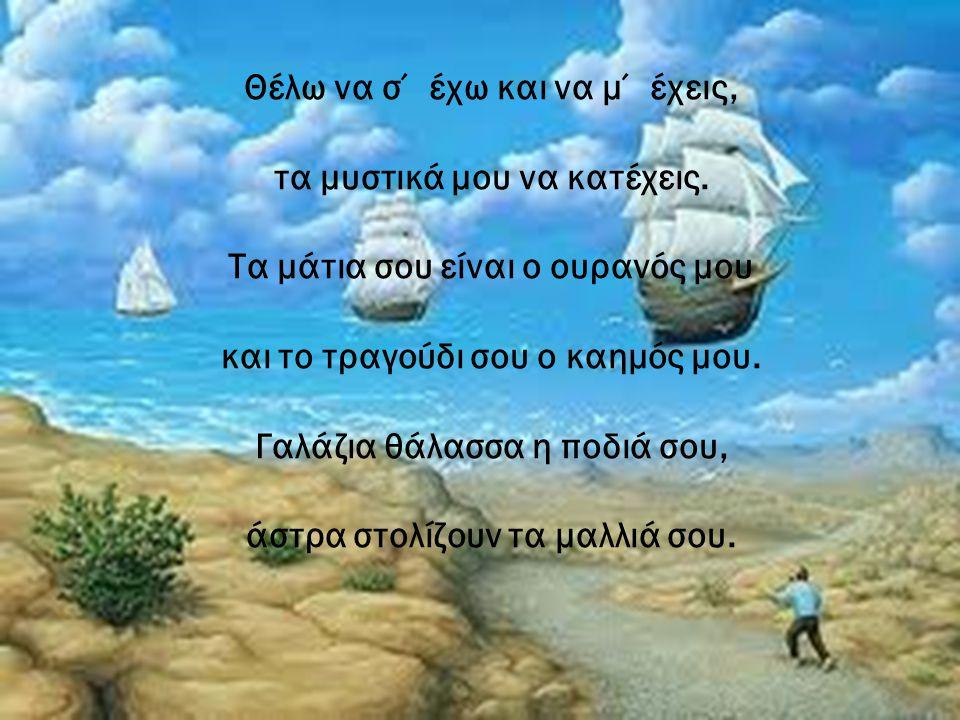 Θέλω να σ΄ έχω και να μ΄ έχεις, τα μυστικά μου να κατέχεις. Τα μάτια σου είναι ο ουρανός μου και το τραγούδι σου ο καημός μου. Γαλάζια θάλασσα η ποδιά