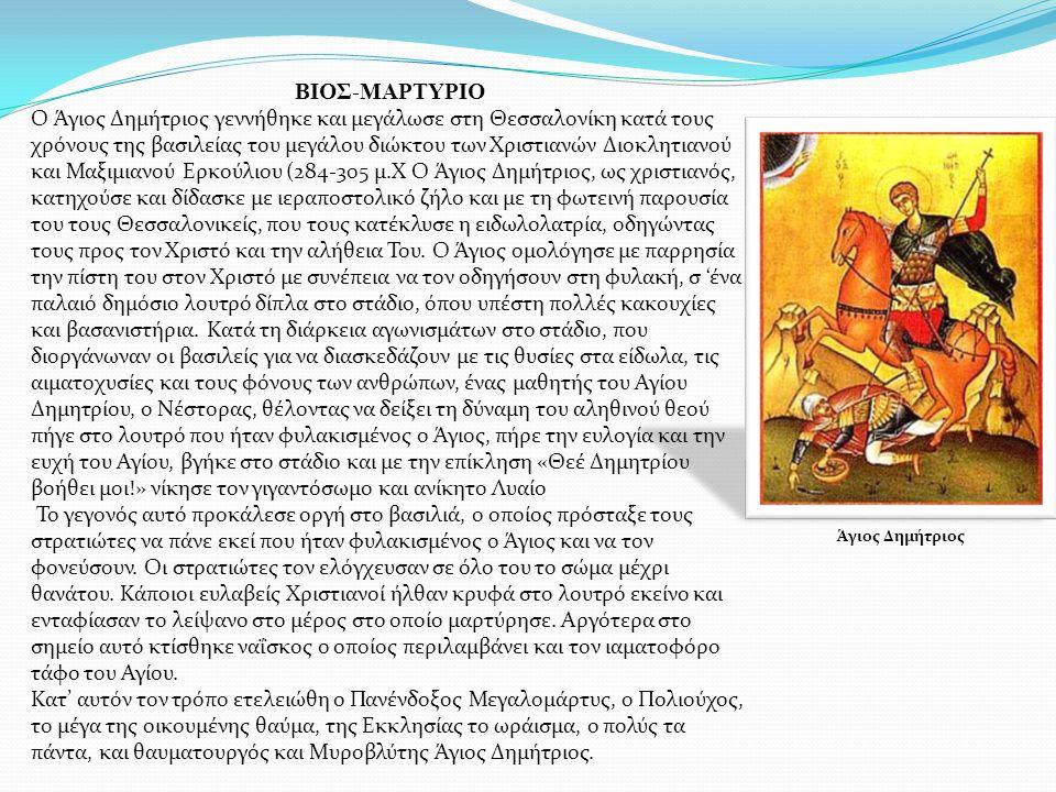 ΒΙΟΣ-ΜΑΡΤΥΡΙΟ Ο Άγιος Δημήτριος γεννήθηκε και μεγάλωσε στη Θεσσαλονίκη κατά τους χρόνους της βασιλείας του μεγάλου διώκτου των Χριστιανών Διοκλητιανού