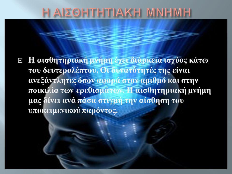  Η αισθητηριακή μνήμη έχει διάρκεια ισχύος κάτω του δευτερολέπτου. Οι δυνατότητές της είναι ανεξάντλητες όσον αφορά στον αριθμό και στην ποικιλία των