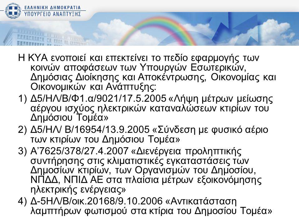 Η ΚΥΑ ενοποιεί και επεκτείνει το πεδίο εφαρμογής των κοινών αποφάσεων των Υπουργών Εσωτερικών, Δημόσιας Διοίκησης και Αποκέντρωσης, Οικονομίας και Οικονομικών και Ανάπτυξης: 1)Δ5/ΗΛ/Β/Φ1.α/9021/17.5.2005 «Λήψη μέτρων μείωσης αέργου ισχύος ηλεκτρικών καταναλώσεων κτιρίων του Δημόσιου Τομέα» 2)Δ5/ΗΛ/ Β/16954/13.9.2005 «Σύνδεση με φυσικό αέριο των κτιρίων του Δημόσιου Τομέα» 3)Α'7625/378/27.4.2007 «Διενέργεια προληπτικής συντήρησης στις κλιματιστικές εγκαταστάσεις των Δημοσίων κτιρίων, των Οργανισμών του Δημοσίου, ΝΠΔΔ, ΝΠΙΔ ΑΕ στα πλαίσια μέτρων εξοικονόμησης ηλεκτρικής ενέργειας» 4)Δ-5ΗΛ/Β/οικ.20168/9.10.2006 «Αντικατάσταση λαμπτήρων φωτισμού στα κτίρια του Δημοσίου Τομέα»