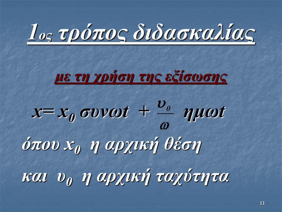 11 1 ος τρόπος διδασκαλίας με τη χρήση της εξίσωσης x= x 0 συνωt + ημωt x= x 0 συνωt + ημωt όπου x 0 η αρχική θέση όπου x 0 η αρχική θέση και υ 0 η αρ