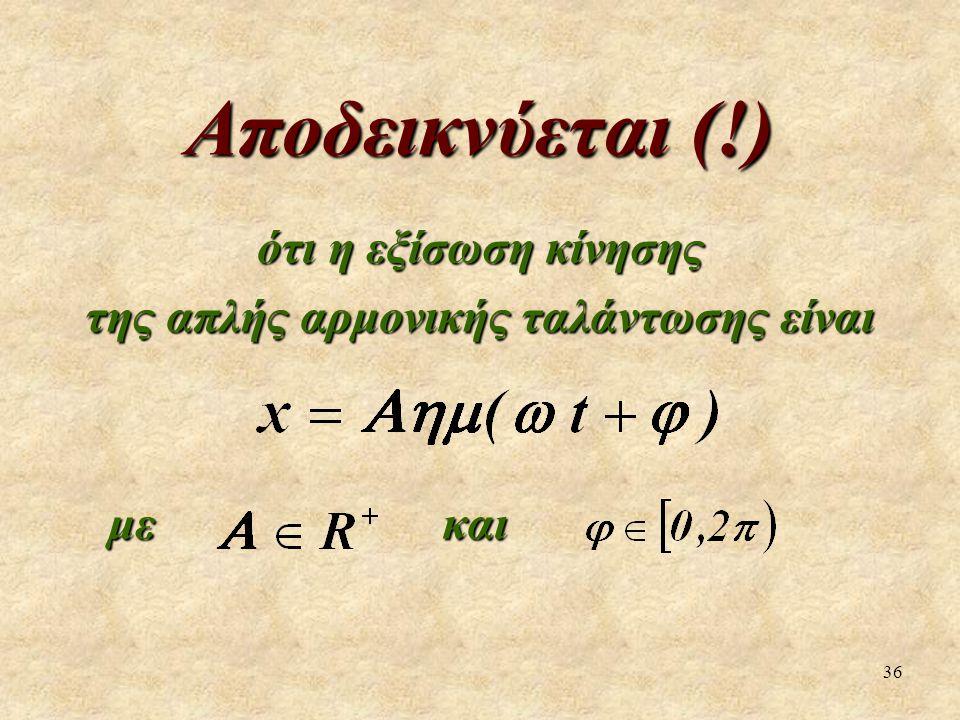 36 Αποδεικνύεται (!) ότι η εξίσωση κίνησης της απλής αρμονικής ταλάντωσης είναι με και με και