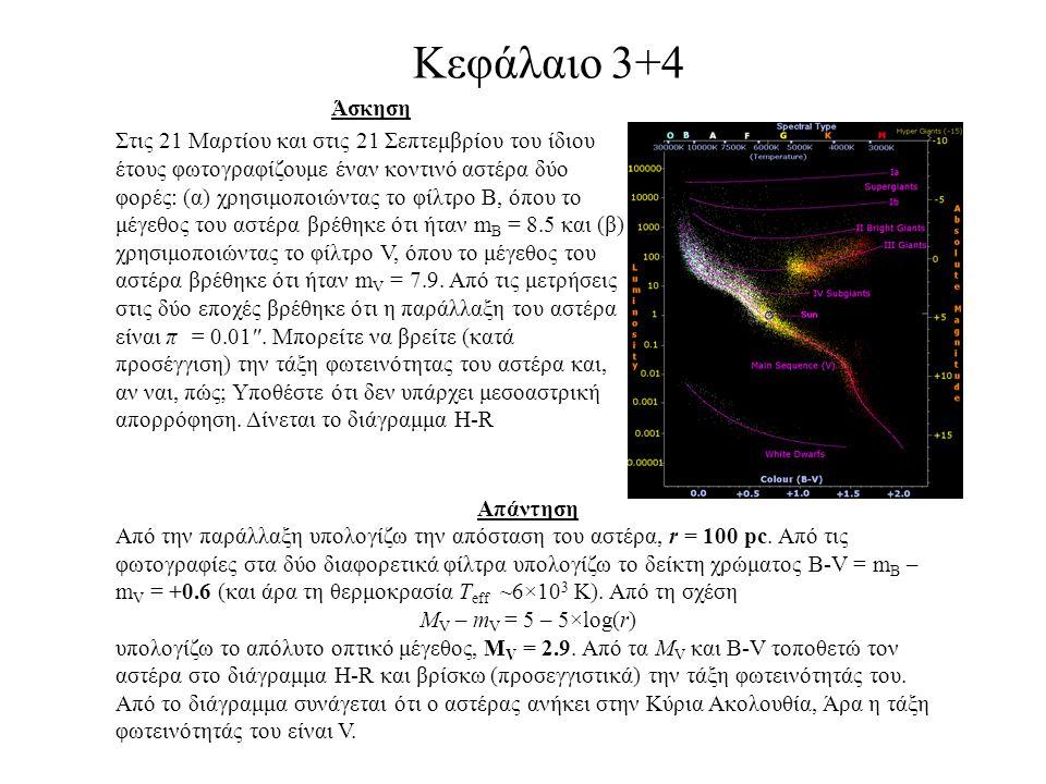 Κεφάλαιο 3+4 Άσκηση Στις 21 Μαρτίου και στις 21 Σεπτεμβρίου του ίδιου έτους φωτογραφίζουμε έναν κοντινό αστέρα δύο φορές: (α) χρησιμοποιώντας το φίλτρο Β, όπου το μέγεθος του αστέρα βρέθηκε ότι ήταν m B = 8.5 και (β) χρησιμοποιώντας το φίλτρο V, όπου το μέγεθος του αστέρα βρέθηκε ότι ήταν m V = 7.9.