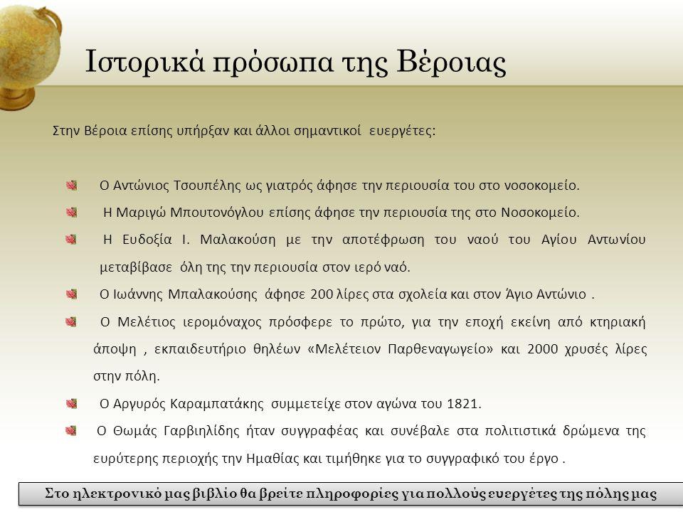 Ιστορικά πρόσωπα της Βέροιας Στην Βέροια επίσης υπήρξαν και άλλοι σημαντικοί ευεργέτες: Ο Αντώνιος Τσουπέλης ως γιατρός άφησε την περιουσία του στο νο