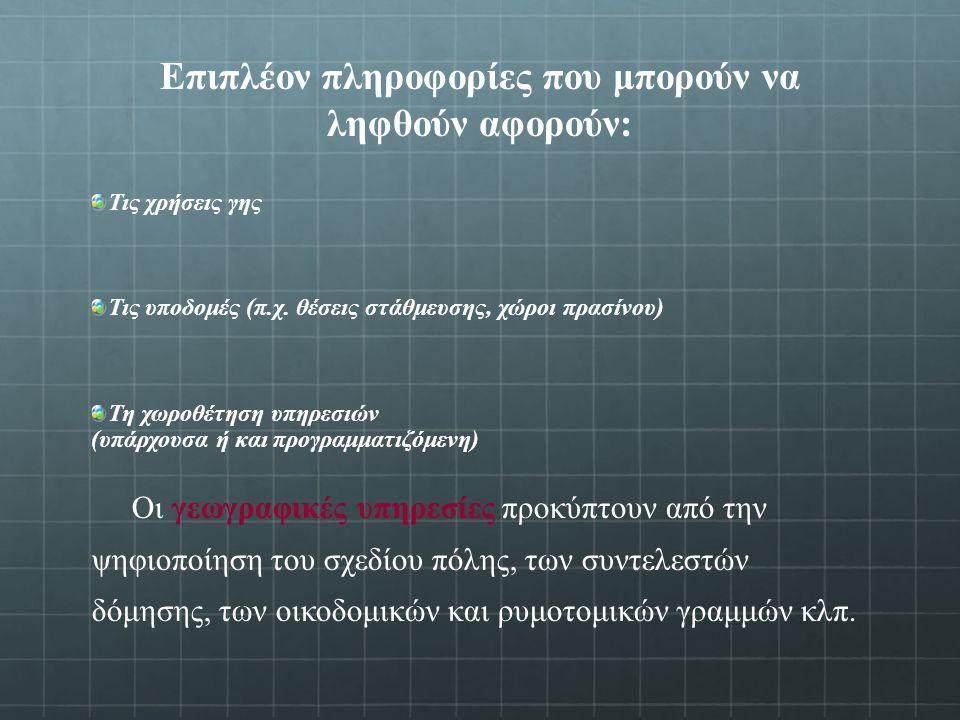 Επιπλέον πληροφορίες που μπορούν να ληφθούν αφορούν: Τις χρήσεις γης Τις υποδομές (π.χ.