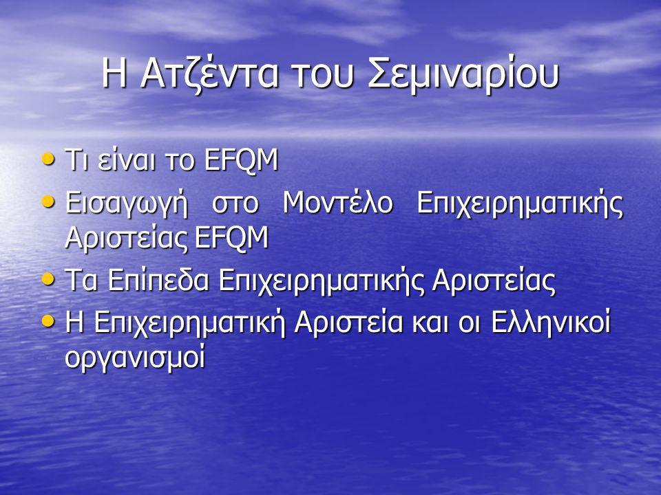 H Ατζέντα του Σεμιναρίου Τι είναι το EFQM Τι είναι το EFQM Εισαγωγή στο Μοντέλο Επιχειρηματικής Αριστείας EFQM Εισαγωγή στο Μοντέλο Επιχειρηματικής Αρ