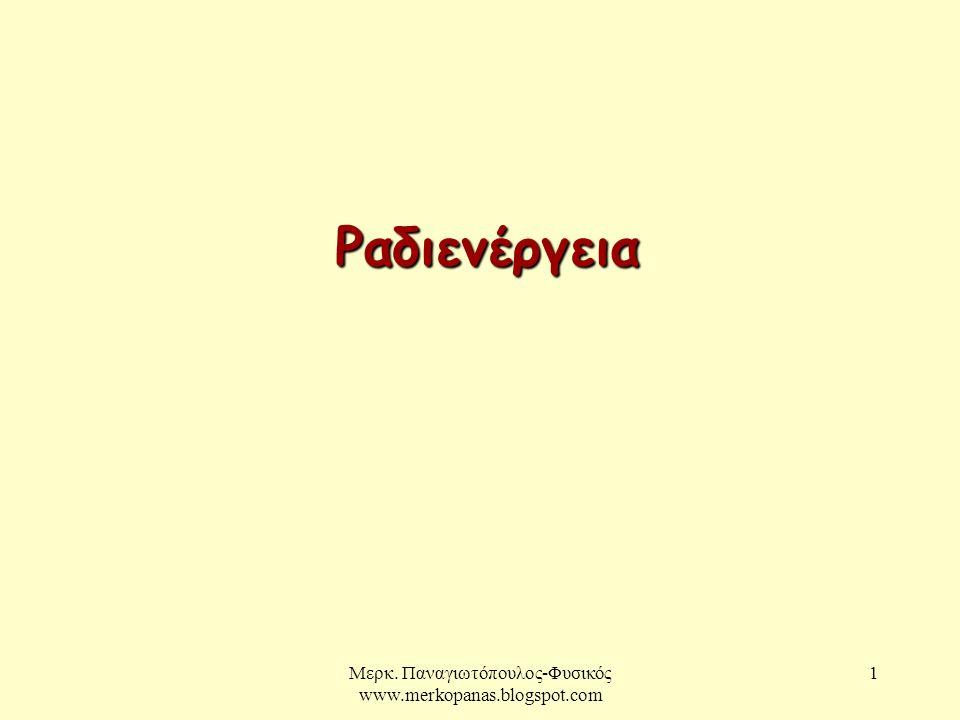 Μερκ. Παναγιωτόπουλος-Φυσικός www.merkopanas.blogspot.com 1 Ραδιενέργεια