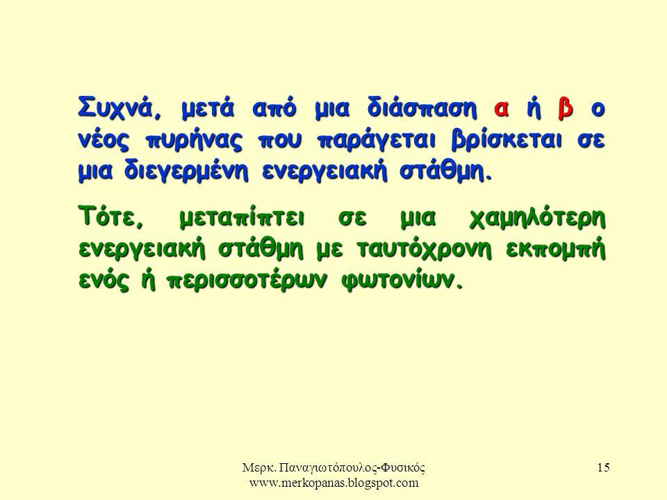 Μερκ. Παναγιωτόπουλος-Φυσικός www.merkopanas.blogspot.com 15 Συχνά, μετά από μια διάσπαση α ή β ο νέος πυρήνας που παράγεται βρίσκεται σε μια διεγερμέ