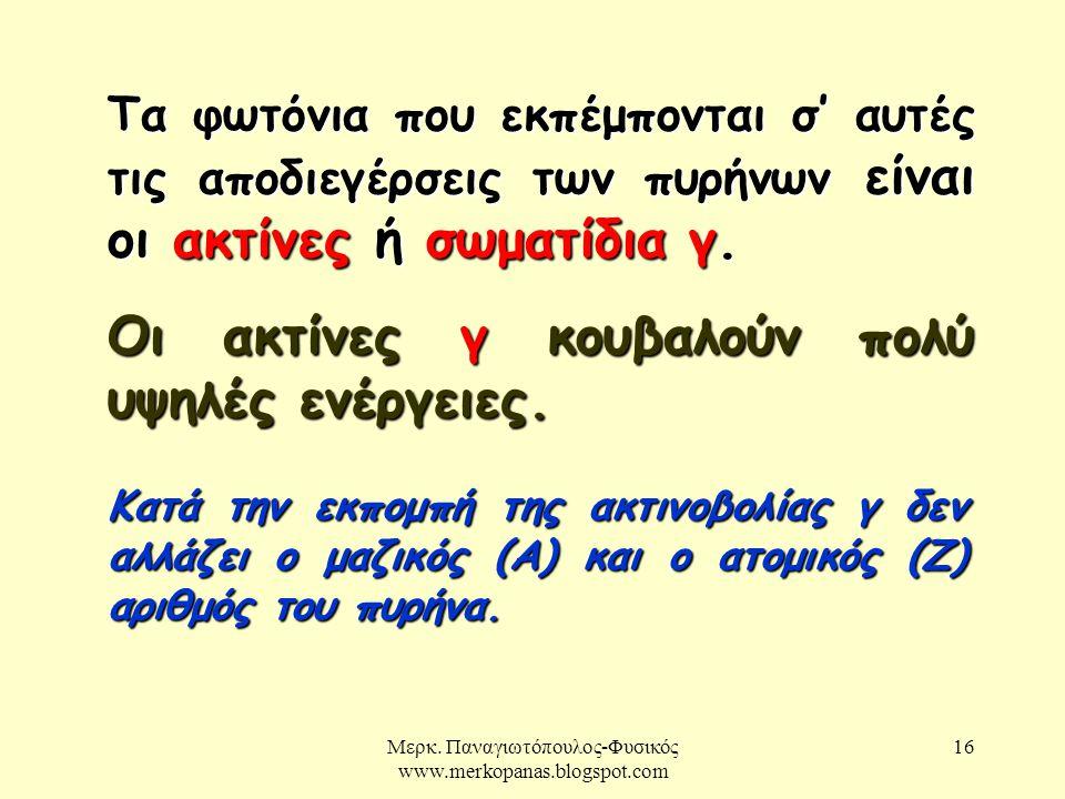 Μερκ. Παναγιωτόπουλος-Φυσικός www.merkopanas.blogspot.com 16 Τα φωτόνια που εκπέμπονται σ' αυτές τις αποδιεγέρσεις των πυρήνων είναι οι ακτίνες ή σωμα