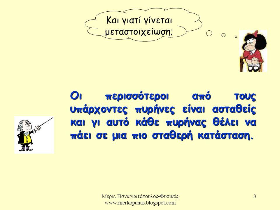 Μερκ. Παναγιωτόπουλος-Φυσικός www.merkopanas.blogspot.com 3 Και γιατί γίνεται μεταστοιχείωση; Οι περισσότεροι από τους υπάρχοντες πυρήνες είναι ασταθε