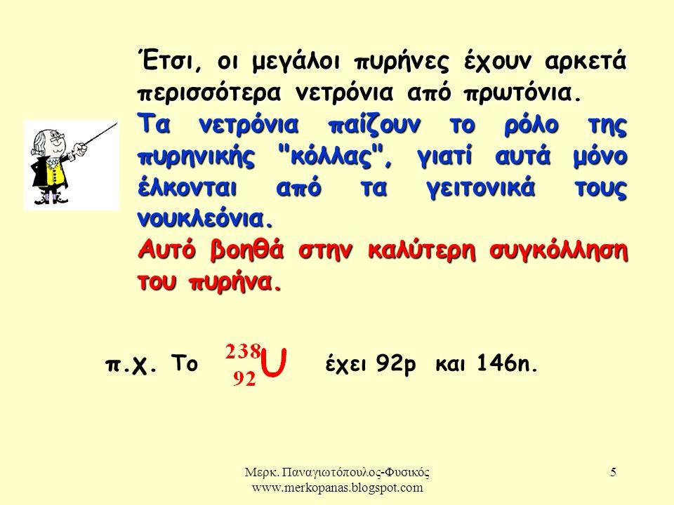 Μερκ. Παναγιωτόπουλος-Φυσικός www.merkopanas.blogspot.com 5 Έτσι, οι μεγάλοι πυρήνες έχουν αρκετά περισσότερα νετρόνια από πρωτόνια. Τα νετρόνια παίζο
