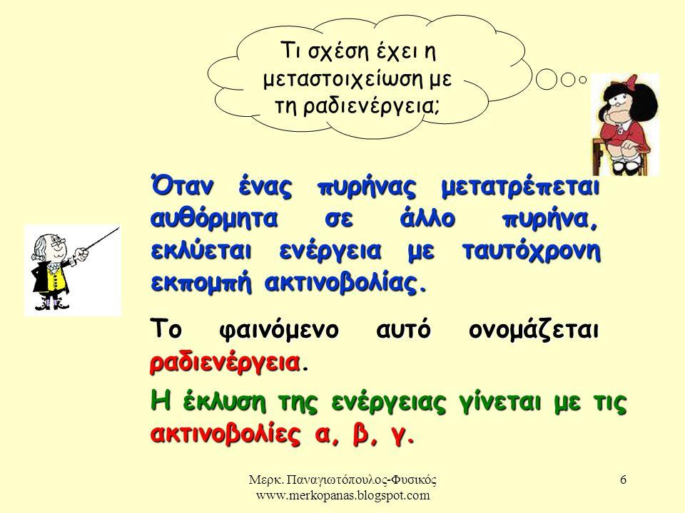 Μερκ. Παναγιωτόπουλος-Φυσικός www.merkopanas.blogspot.com 6 Τι σχέση έχει η μεταστοιχείωση με τη ραδιενέργεια; Όταν ένας πυρήνας μετατρέπεται αυθόρμητ