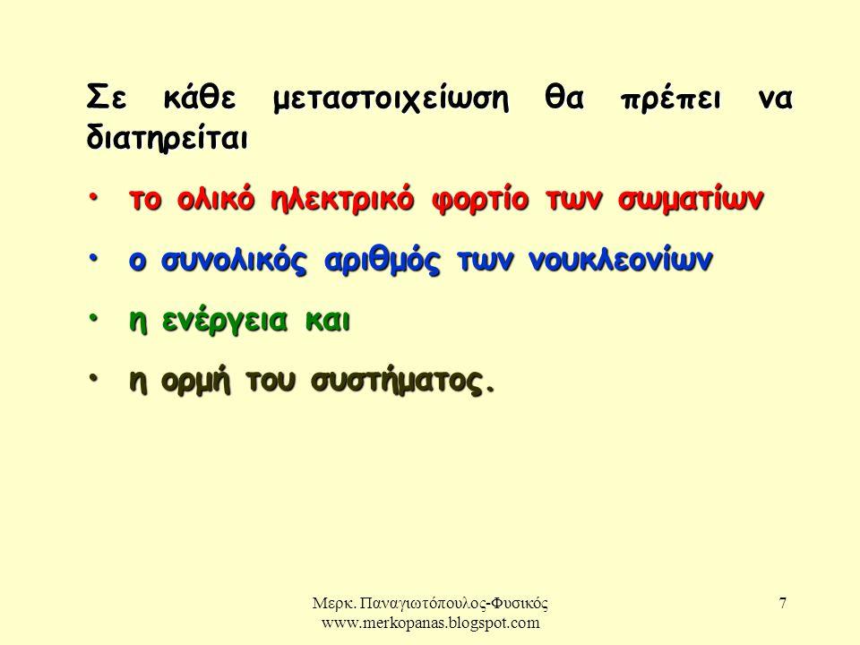 Μερκ. Παναγιωτόπουλος-Φυσικός www.merkopanas.blogspot.com 7 Σε κάθε μεταστοιχείωση θα πρέπει να διατηρείται το ολικό ηλεκτρικό φορτίο των σωματίων το