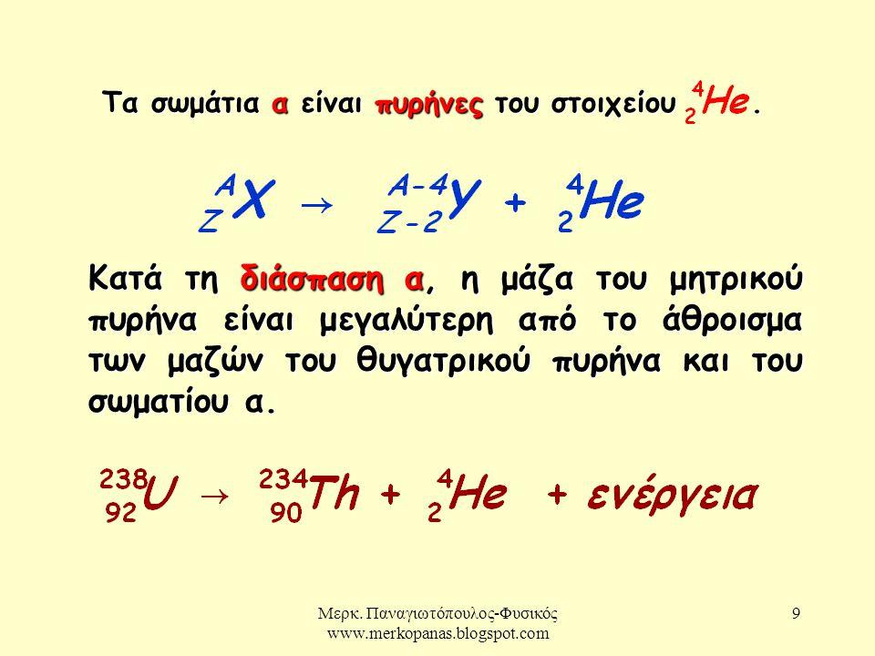 Μερκ. Παναγιωτόπουλος-Φυσικός www.merkopanas.blogspot.com 9 Κατά τη διάσπαση α, η μάζα του μητρικού πυρήνα είναι μεγαλύτερη από το άθροισμα των μαζών