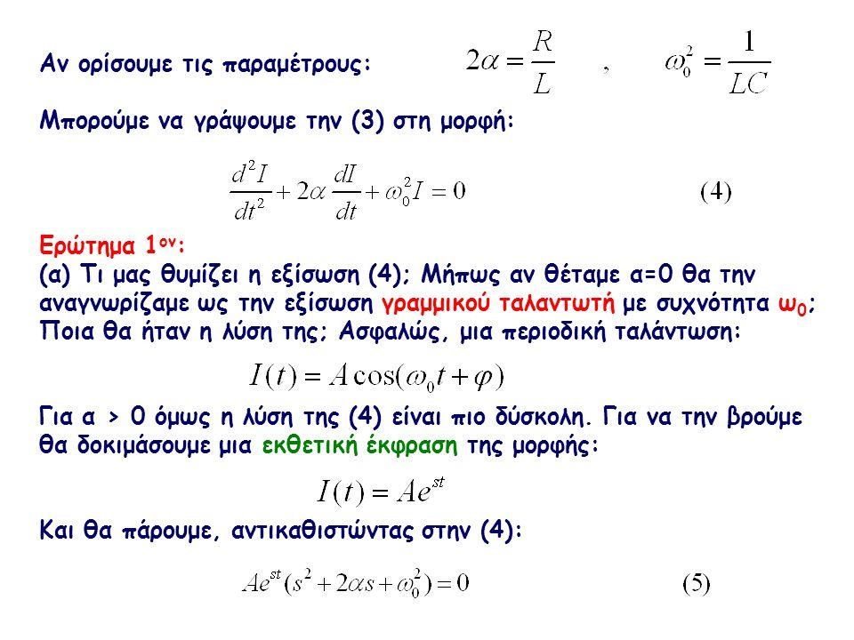 Επειδή δεν θέλουμε Α=0 και e st ≠ 0, πρέπει να ισχύει: Η δευτεροβάθμια αυτή εξίσωση έχει δύο ρίζες:, Επομένως η γενική λύση της εξίσωσης (4) γράφεται: (β) Τι συμπεραίνετε από την μορφή της (7); Βλέπετε ότι καθώς το t →∞, I(t) → 0 ; Εισάγουμε τώρα την παράμετρο «απωλειών»: και γράφουμε την (7):