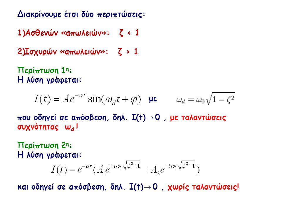 Διακρίνουμε έτσι δύο περιπτώσεις: 1)Ασθενών «απωλειών»: ζ < 1 2)Ισχυρών «απωλειών»: ζ > 1 Περίπτωση 1 η : Η λύση γράφεται: με που οδηγεί σε απόσβεση,