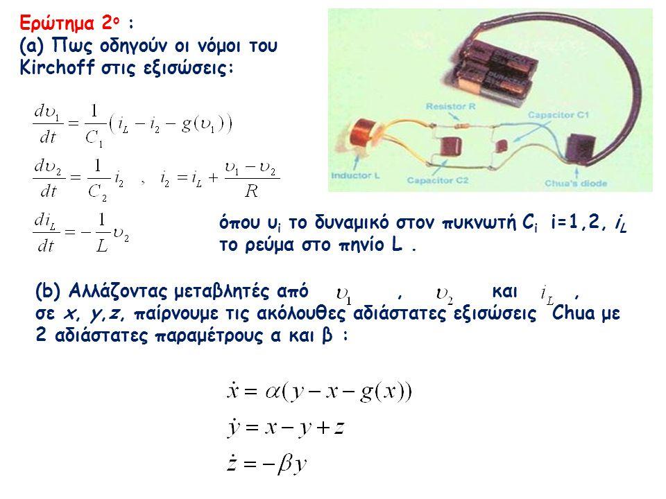(b) Αλλάζοντας μεταβλητές από, και, σε x, y,z, παίρνουμε τις ακόλουθες αδιάστατες εξισώσεις Chua με 2 αδιάστατες παραμέτρους α και β : Ερώτημα 2 ο : (