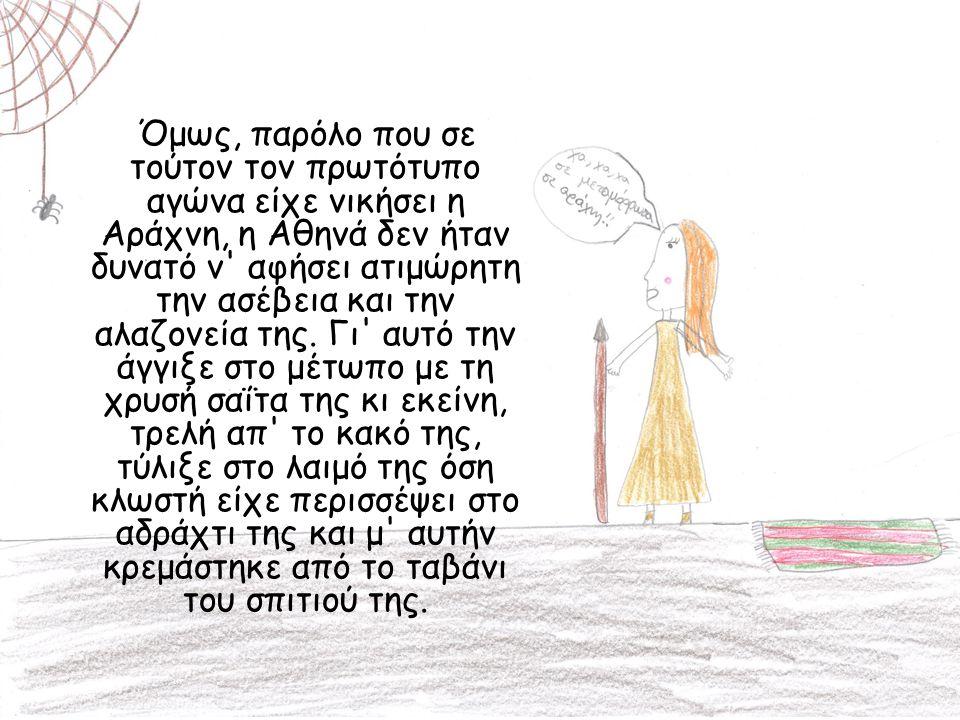 Όμως, παρόλο που σε τούτον τον πρωτότυπο αγώνα είχε νικήσει η Αράχνη, η Αθηνά δεν ήταν δυνατό ν' αφήσει ατιμώρητη την ασέβεια και την αλαζονεία της. Γ