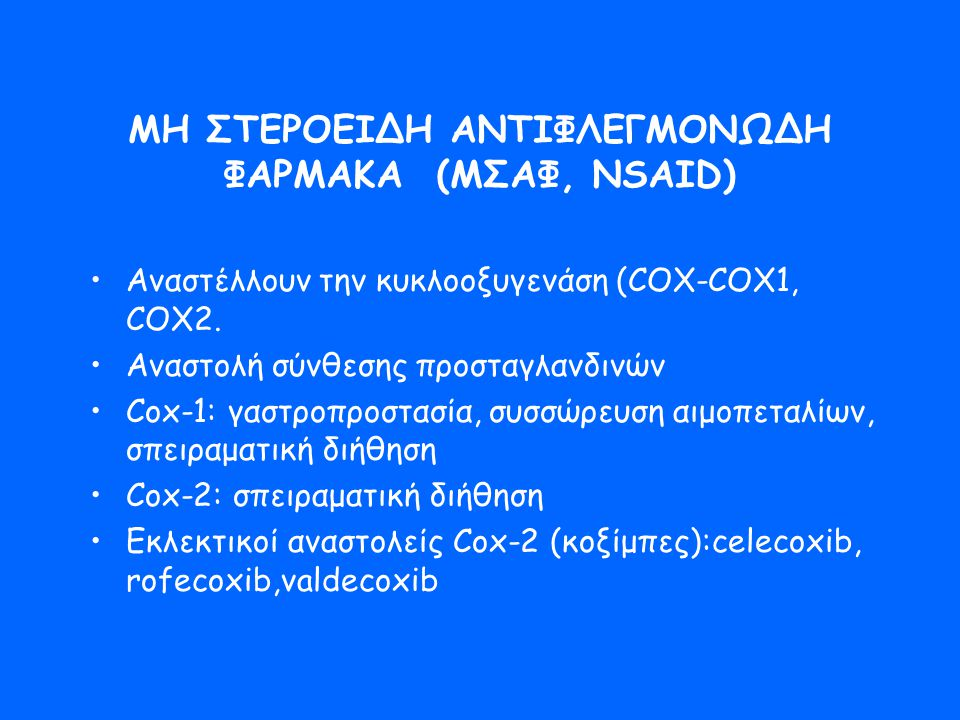 ΜΗ ΣΤΕΡΟΕΙΔΗ ΑΝΤΙΦΛΕΓΜΟΝΩΔΗ ΦΑΡΜΑΚΑ (ΜΣΑΦ, NSAID) •Αναστέλλουν την κυκλοοξυγενάση (COX-COX1, COX2. •Αναστολή σύνθεσης προσταγλανδινών •Cox-1: γαστροπρ