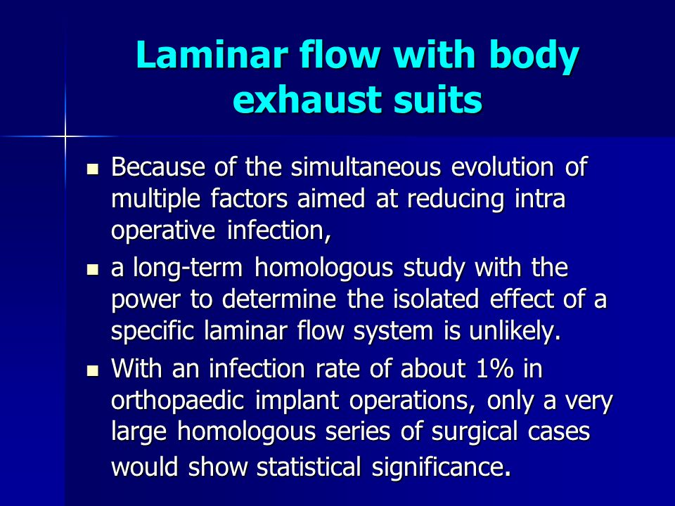 Laminar flow with body exhaust suits  Because of the simultaneous evolution of multiple factors aimed at reducing intra operative infection,  a long-term homologous study with the power to determine the isolated effect of a specific laminar flow system is unlikely.