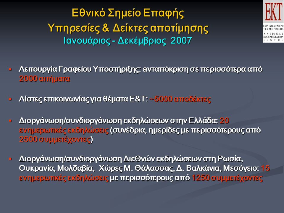 Εθνικό Σημείο Επαφής Υπηρεσίες & Δείκτες αποτίμησης Ιανουάριος - Δεκέμβριος 2007  Λειτουργία Γραφείου Υποστήριξης: aνταπόκριση σε περισσότερα από 2000 αιτήματα  Λίστες επικοινωνίας για θέματα Ε&Τ: ~5000 αποδέκτες  Διοργάνωση/συνδιοργάνωση εκδηλώσεων στην Ελλάδα: 20 ενημερωτικές εκδηλώσεις (συνέδρια, ημερίδες με περισσότερους από 2500 συμμετέχοντες)  Διοργάνωση/συνδιοργάνωση ΔιεΘνών εκδηλώσεων στη Ρωσία, Ουκρανία, Μολδαβία, Χώρες Μ.