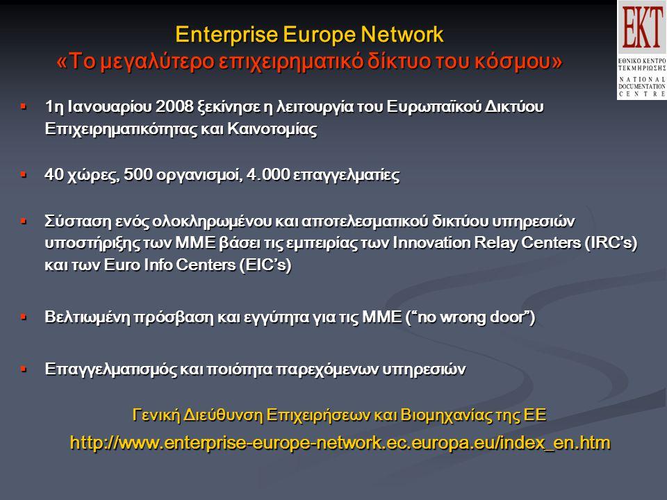 Enterprise Europe Network «Το μεγαλύτερο επιχειρηματικό δίκτυο του κόσμου»  1η Ιανουαρίου 2008 ξεκίνησε η λειτουργία του Ευρωπαϊκού Δικτύου Επιχειρηματικότητας και Καινοτομίας  40 χώρες, 500 οργανισμοί, 4.000 επαγγελματίες  Σύσταση ενός ολοκληρωμένου και αποτελεσματικού δικτύου υπηρεσιών υποστήριξης των ΜΜΕ βάσει τις εμπειρίας των Innovation Relay Centers (IRC's) και των Euro Info Centers (EIC's)  Βελτιωμένη πρόσβαση και εγγύτητα για τις ΜΜΕ ( no wrong door )  Επαγγελματισμός και ποιότητα παρεχόμενων υπηρεσιών Γενική Διεύθυνση Επιχειρήσεων και Βιομηχανίας της ΕΕ http://www.enterprise-europe-network.ec.europa.eu/index_en.htm
