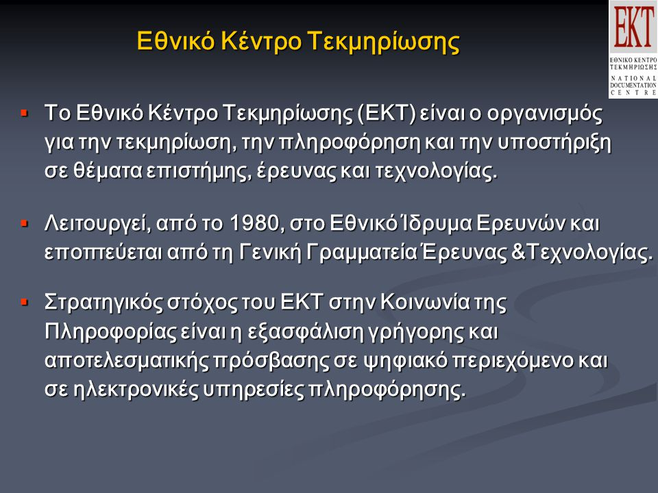 Εθνικό Κέντρο Τεκμηρίωσης  Το Εθνικό Κέντρο Τεκμηρίωσης (ΕΚΤ) είναι ο οργανισμός για την τεκμηρίωση, την πληροφόρηση και την υποστήριξη για την τεκμηρίωση, την πληροφόρηση και την υποστήριξη σε θέματα επιστήμης, έρευνας και τεχνολογίας.