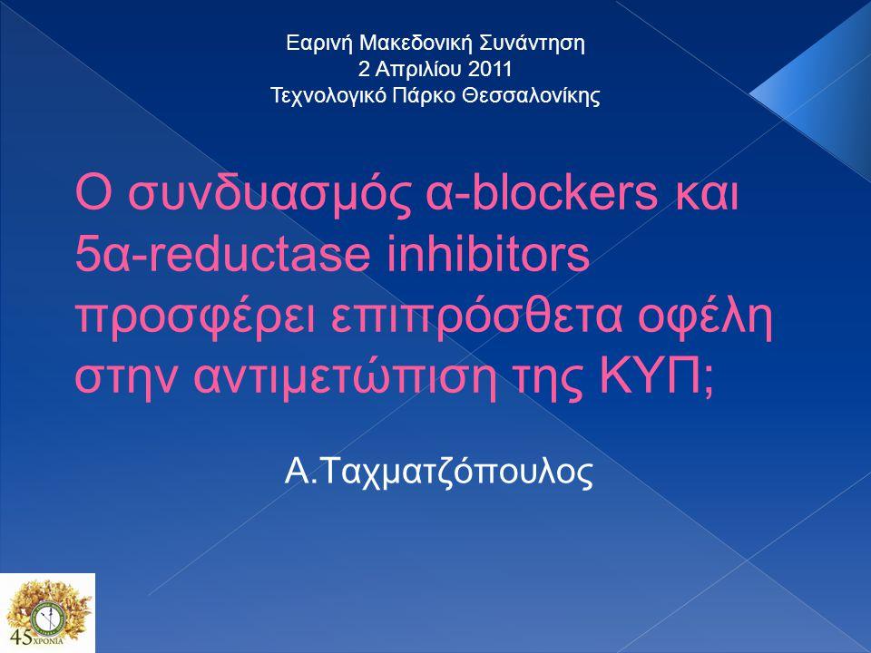 Ο συνδυασμός α-blockers και 5α-reductase inhibitors προσφέρει επιπρόσθετα οφέλη στην αντιμετώπιση της ΚΥΠ; Α.Ταχματζόπουλος Εαρινή Μακεδονική Συνάντηση 2 Απριλίου 2011 Τεχνολογικό Πάρκο Θεσσαλονίκης