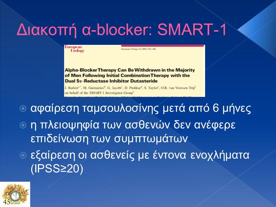 Διακοπή α-blocker: SMART-1  αφαίρεση ταμσουλοσίνης μετά από 6 μήνες  η πλειοψηφία των ασθενών δεν ανέφερε επιδείνωση των συμπτωμάτων  εξαίρεση οι ασθενείς με έντονα ενοχλήματα (IPSS≥20)