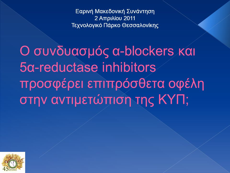 Ο συνδυασμός α-blockers και 5α-reductase inhibitors προσφέρει επιπρόσθετα οφέλη στην αντιμετώπιση της ΚΥΠ; Εαρινή Μακεδονική Συνάντηση 2 Απριλίου 2011 Τεχνολογικό Πάρκο Θεσσαλονίκης