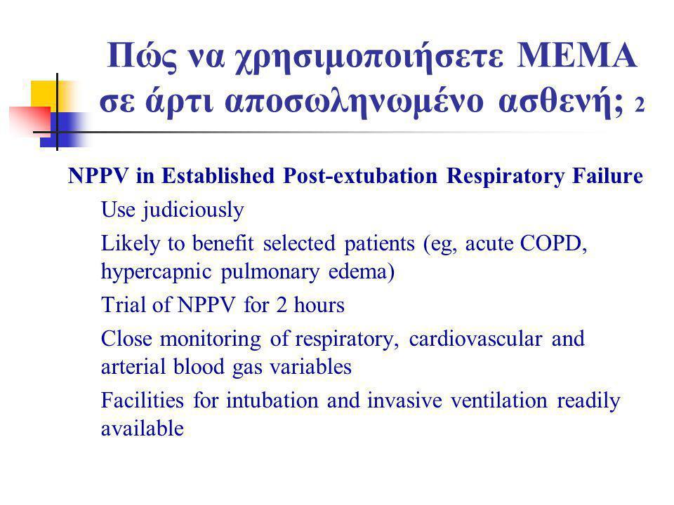 Πώς να χρησιμοποιήσετε ΜΕΜΑ σε άρτι αποσωληνωμένο ασθενή; 2 NPPV in Established Post-extubation Respiratory Failure Use judiciously Likely to benefit selected patients (eg, acute COPD, hypercapnic pulmonary edema) Trial of NPPV for 2 hours Close monitoring of respiratory, cardiovascular and arterial blood gas variables Facilities for intubation and invasive ventilation readily available