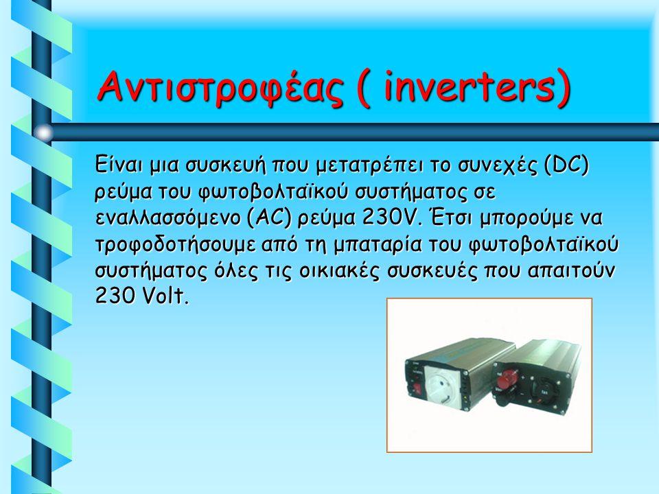 Αντιστροφέας ( inverters) Είναι μια συσκευή που μετατρέπει το συνεχές (DC) ρεύμα του φωτοβολταϊκού συστήματος σε εναλλασσόμενο (AC) ρεύμα 230V. Έτσι μ