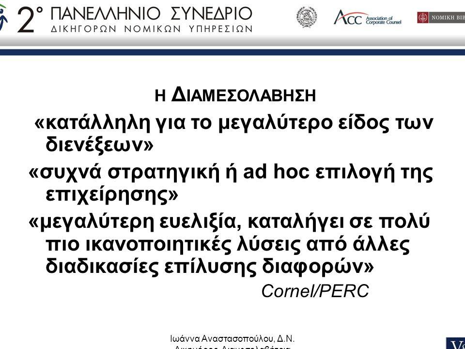 Ιωάννα Αναστασοπούλου, Δ.Ν. Δικηγόρος, Διαμεσολαβήτρια Η Δ ΙΑΜΕΣΟΛΑΒΗΣΗ «κατάλληλη για το μεγαλύτερο είδος των διενέξεων» «συχνά στρατηγική ή ad hoc ε