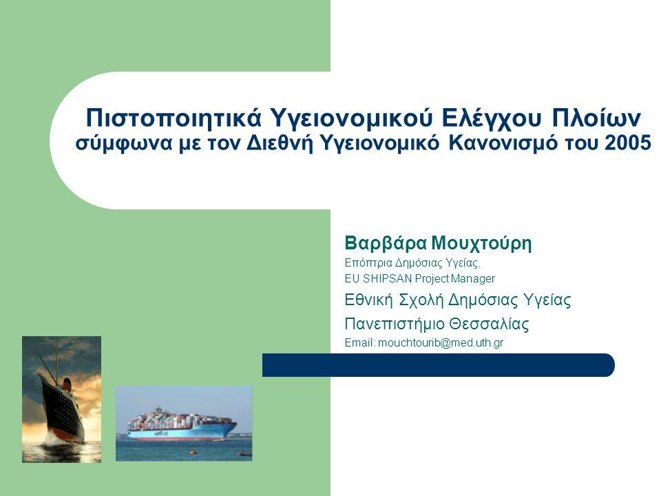 Πιστοποιητικά Υγειονομικού Ελέγχου Πλοίων σύμφωνα με τον Διεθνή Υγειονομικό Κανονισμό του 2005 Βαρβάρα Μουχτούρη Επόπτρια Δημόσιας Υγείας, EU SHIPSAN Project Manager Εθνική Σχολή Δημόσιας Υγείας Πανεπιστήμιο Θεσσαλίας Email: mouchtourib@med.uth.gr