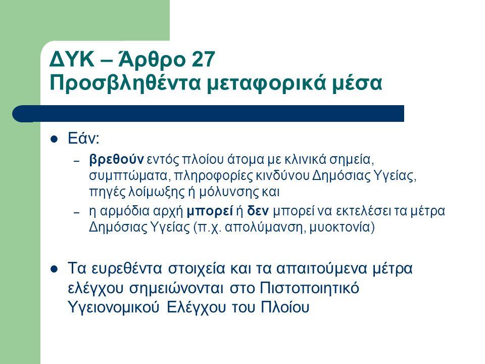 ΔΥΚ – Άρθρο 27 Προσβληθέντα μεταφορικά μέσα  Εάν: – βρεθούν εντός πλοίου άτομα με κλινικά σημεία, συμπτώματα, πληροφορίες κινδύνου Δημόσιας Υγείας, πηγές λοίμωξης ή μόλυνσης και – η αρμόδια αρχή μπορεί ή δεν μπορεί να εκτελέσει τα μέτρα Δημόσιας Υγείας (π.χ.