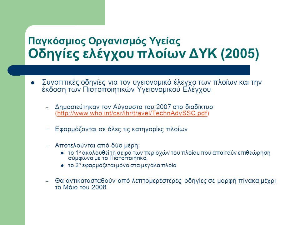 Παγκόσμιος Οργανισμός Υγείας Οδηγίες ελέγχου πλοίων ΔΥΚ (2005)  Συνοπτικές οδηγίες για τον υγειονομικό έλεγχο των πλοίων και την έκδοση των Πιστοποιητικών Υγειονομικού Ελέγχου – Δημοσιεύτηκαν τον Αύγουστο του 2007 στο διαδίκτυο (http://www.who.int/csr/ihr/travel/TechnAdvSSC.pdf) – Εφαρμόζονται σε όλες τις κατηγορίες πλοίων – Αποτελούνται από δύο μέρη:  το 1 ο ακολουθεί τη σειρά των περιοχών του πλοίου που απαιτούν επιθεώρηση σύμφωνα με το Πιστοποιητικό,  το 2 ο εφαρμόζεται μόνο στα μεγάλα πλοία – Θα αντικατασταθούν από λεπτομερέστερες οδηγίες σε μορφή πίνακα μέχρι το Μάιο του 2008