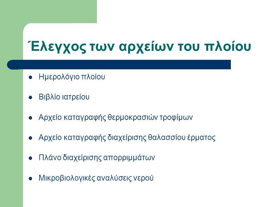 Έλεγχος των αρχείων του πλοίου  Ημερολόγιο πλοίου  Βιβλίο ιατρείου  Αρχείο καταγραφής θερμοκρασιών τροφίμων  Αρχείο καταγραφής διαχείρισης θαλασσίου έρματος  Πλάνο διαχείρισης απορριμμάτων  Μικροβιολογικές αναλύσεις νερού