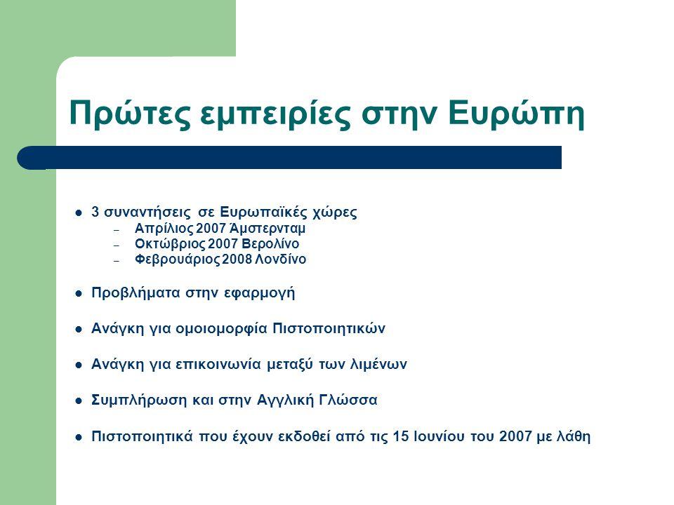 Πρώτες εμπειρίες στην Ευρώπη  3 συναντήσεις σε Ευρωπαϊκές χώρες – Απρίλιος 2007 Άμστερνταμ – Οκτώβριος 2007 Βερολίνο – Φεβρουάριος 2008 Λονδίνο  Προβλήματα στην εφαρμογή  Ανάγκη για ομοιομορφία Πιστοποιητικών  Ανάγκη για επικοινωνία μεταξύ των λιμένων  Συμπλήρωση και στην Αγγλική Γλώσσα  Πιστοποιητικά που έχουν εκδοθεί από τις 15 Ιουνίου του 2007 με λάθη