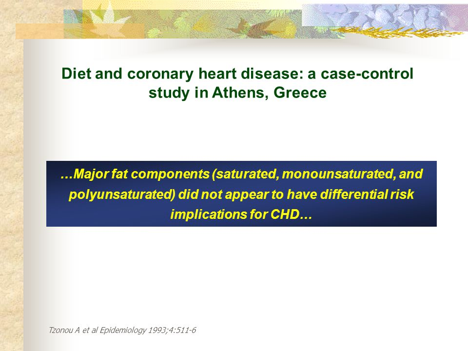 Diet and coronary heart disease: a case-control study in Athens, Greece …Major fat components (saturated, monounsaturated, and polyunsaturated) did not appear to have differential risk implications for CHD… Tzonou A et al Epidemiology 1993;4:511-6