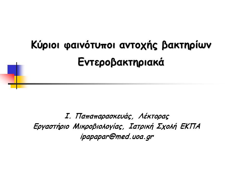 Κύριοι φαινότυποι αντοχής βακτηρίων Εντεροβακτηριακά Ι. Παπαπαρασκευάς, Λέκτορας Εργαστήριο Μικροβιολογίας, Ιατρική Σχολή ΕΚΠΑ ipapapar@med.uoa.gr