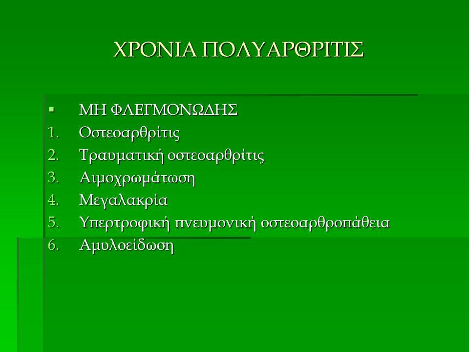 ΧΡΟΝΙΑ ΠΟΛΥΑΡΘΡΙΤΙΣ  ΜΗ ΦΛΕΓΜΟΝΩΔΗΣ 1.Οστεοαρθρίτις 2.Τραυματική οστεοαρθρίτις 3.Αιμοχρωμάτωση 4.Μεγαλακρία 5.Υπερτροφική πνευμονική οστεοαρθροπάθεια