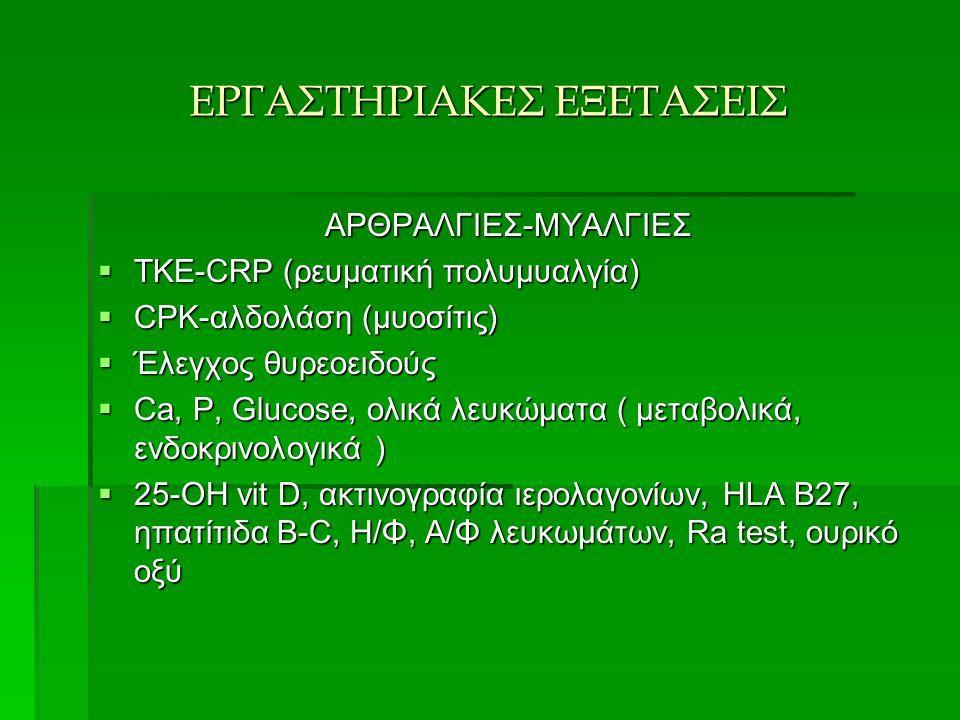 ΕΡΓΑΣΤΗΡΙΑΚΕΣ ΕΞΕΤΑΣΕΙΣ ΑΡΘΡΑΛΓΙΕΣ-ΜΥΑΛΓΙΕΣ  ΤΚΕ-CRP (ρευματική πολυμυαλγία)  CPK-αλδολάση (μυοσίτις)  Έλεγχος θυρεοειδούς  Ca, P, Glucose, ολικά